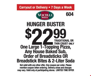 Hunger buster $22.99. One large 1-topping pizza, any house baked sub, order of breadsticks or breadstick bits and 2-liter soda. Traditional or thin crust only. Not valid with any other offer. One coupon per order. Please mention coupon when ordering. Delivery areas and charges may vary. Valid only at participating stores. Limited time offer.