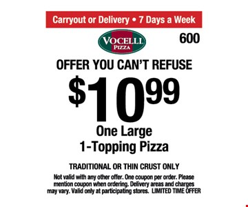 Offer you can't refuse $10.99. One large 1-topping pizza. Traditional or thin crust only. Not valid with any other offer. One coupon per order. Please mention coupon when ordering. Delivery areas and charges may vary. Valid only at participating stores. Limited time offer.
