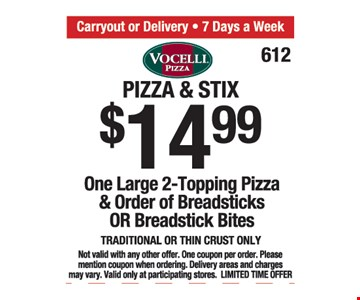 Pizza and stix $14.99. One large 2-topping pizza and order of breadsticks or breadstick bits. Traditional or thin crust only. Not valid with any other offer. One coupon per order. Please mention coupon when ordering. Delivery areas and charges may vary. Valid only at participating stores. Limited time offer.