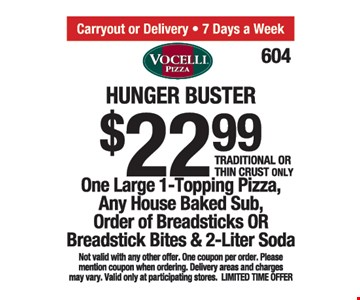 Hunger buster $22.99. One large 1-topping pizza, any house baked sub, order of breadsticks or breadstick bites and 2-liter soda.Traditional or thin crust only. Not valid with any other offer. One coupon per order. Please mention coupon when ordering. Delivery areas and charges may vary. Valid only at participating stores. Limited time offer.