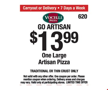Go Artisan $13.99. One large Artisan pizza.Traditional or thin crust only. Not valid with any other offer. One coupon per order. Please mention coupon when ordering. Delivery areas and charges may vary. Valid only at participating stores. Limited time offer.
