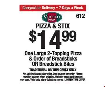 Pizza and stix $14.99. One large 2-topping pizza and order of breadsticks or breadstick bits.Traditional or thin crust only. Not valid with any other offer. One coupon per order. Please mention coupon when ordering. Delivery areas and charges may vary. Valid only at participating stores. Limited time offer.