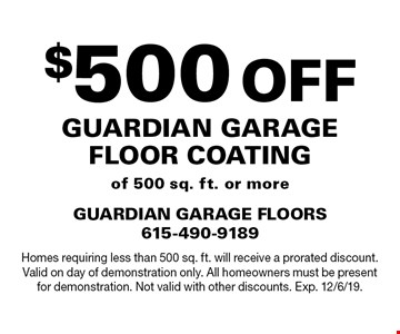 $500 Off Guardian Garage Floor Coating of 500 sq. ft. or more. Homes requiring less than 500 sq. ft. will receive a prorated discount. Valid on day of demonstration only. All homeowners must be present for demonstration. Not valid with other discounts. Exp. 12/6/19.