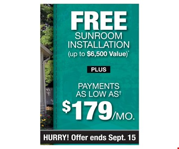 FREE SUNROOM INSTALLATION( Up to $6,500 value) Plus payments as low as $179/Mo. PROMO CODE: CLIP *Discount applies to std. rm. installation only & varies by market. Foundation, electrical & peripheral items not included. Some restrictions apply. Not valid on prior sales or previous quotes. May not be used in conjunction with other offers or discounts. Subject to credit approval. Fixed APR of 9.99% for 120 mos. For ea. $1,000 financed, 1 pymt. of $47.33, 5 mos. of $8.33 pymts. followed by 114 amortized pymts. of $13.62. Account activation fee of $39 may apply w/customer's 1st payment and is not reflected in any pymt. amounts shown. Financing for GreenSky consumer credit programs is provided by federally insured, federal and state chartered financial institutions without regard to race, color, religion, national origin, sex or familial status. See store for details. Franchise/dealer participation varies. Copyright 2019 Patio Enclosures. Expires 9/15/19.