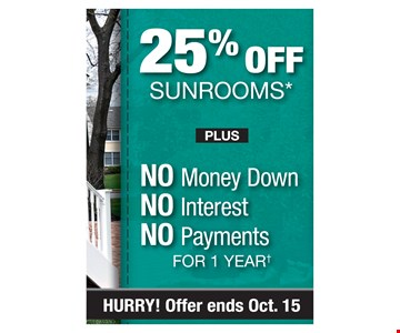 25% off sunrooms plus No money down, no interest, no payments for 1 year. Offer ends10/15/19
