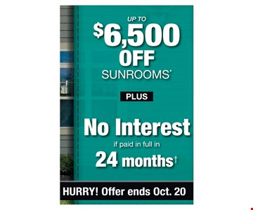 up to $6,500 Off Sunrooms* Plus no Interest if paid in full in 24 months . PROMO CODE: CLIP *Discount applies to MSRP and varies by market. Some restrictions apply. See store for details. Offer not valid on prior sales or previous quotes. May not be used in conjunction with other offers or discounts. Subject to credit approval. Interest is billed during the promotional period but all interest is waived if the purchase amount is paid in full within 24 months. An account activation fee of $39 may apply with the customer's first payment and is not reflected in any payment amounts shown. Financing for GreenSky consumer credit programs is provided by federally insured, federal and state chartered financial institutions without regard to race, color, religion, national origin, sex orfamilial status. See store for details. Franchise/dealer participation varies. Copyright 2019 Patio Enclosures. Offer ends 10/20/19.