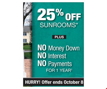 25% off sunrooms plus No money down, No interest, No payments for 1 year. Offer ends10/8/19