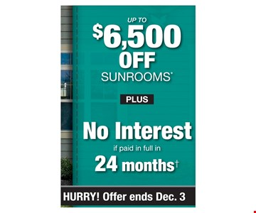 Up to $6,500 off Sunrooms* Plus No interest if paid in full in 24 months. PROMO CODE: CLIP *Discount applies to MSRP and varies by market. Some restrictions apply. See store for details. Offer not valid on prior sales or previous quotes. May not be used in conjunction with other offers or discounts. Subject to credit approval. Interest is billed during the promotional period but all interest is waived if the purchase amount is paid in full within 24 months. An account activation fee of $39 may apply with the customer's first payment and is not reflected in any payment amounts shown. Financing for GreenSky consumer credit programs is provided by federally insured, federal and state chartered financial institutions without regard to race, color, religion, national origin, sex or familial status. See store for details. Franchise/dealer participation varies. Copyright 2019 Patio Enclosures. PA #076686; NJ #13VH06165800. Hurry offer ends 12/03/19.