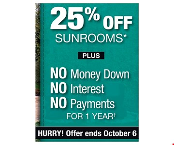 25% OFF SUNROOMS* Plus No Money Down, No Interest , No Payments for 1 year.Offer ends 10/6/19. PROMO CODE: EXTRA *Discount applies to MSRP. Some restrictions apply. See store for details. Not valid on prior sales or previous quotes. May not be used in conjunction with other offers or discounts. Franchise/dealer participation varies. Subject to credit approval. Interest is billed during the promotional period but all interest iswaived if the purchase amount is paid in full within 12 months. No promo payments due. An account activation fee of $39 may apply with the customer's first payment and is not reflected in any payment amounts shown. Financing for GreenSky consumer credit programs is provided by federally insured, federal and state chartered financialinstitutions without regard to race, color, religion, national origin, sex or familial status. See store for details. Franchise/dealer participation varies. Copyright 2019 Patio Enclosures