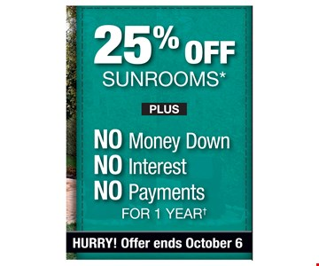 25% off sunrooms plus no money down, no interest, no payments for 1 year. Hurray! offer ends 10/6/19. PROMO CODE: EXTRA *Discount applies to MSRP. Some restrictions apply. See store for details. Not valid on prior sales or previous quotes. May not be used in conjunction with other offers or discounts. Franchise/dealer participation varies. Subject to credit approval. Interest is billed during the promotional period but all interest is waived if the purchase amount is paid in full within 12 months. No promo payments due. An account activation fee of $39 may apply with the customer's first payment and is not reflected in any payment amounts shown. Financing for GreenSky consumer credit programs is provided by federally insured, federal and state chartered financial institutions without regard to race, color, religion, national origin, sex or familial status. See store for details. Franchise/dealer participation varies.