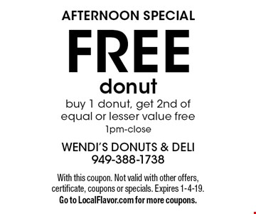 AFTERNOON SPECIAL! FREE donut. Buy 1 donut, get 2nd of equal or lesser value free 1pm-close. With this coupon. Not valid with other offers, certificate, coupons or specials. Expires 1-4-19. Go to LocalFlavor.com for more coupons.