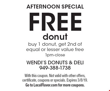 AFTERNOON SPECIAL! FREE donut. Buy 1 donut, get 2nd of equal or lesser value free, 1pm-close. With this coupon. Not valid with other offers, certificate, coupons or specials. Expires 3/8/19. Go to LocalFlavor.com for more coupons.