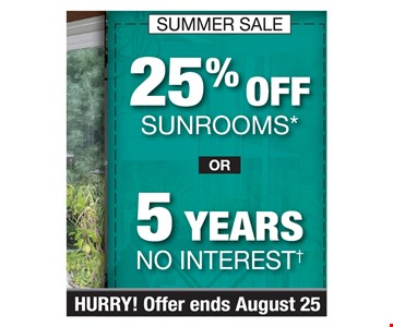 25% Off sunrooms or 5 years no interest. PROMO CODE: CLIP *Discount applies to MSRP. Some restrictions apply. Not valid on prior sales/previous quotes. May not be used in conjunction w/other offers/discounts. Subject to credit approval. May not be used in conjunction w/any other discounts, offers or previous quotes. No down payment. Fixed APR of 0% for 60 mos. Actual pymts. based on usage. If full credit taken on approval date, pymts. for 6-mo. promo will be $16.67, followed by 54 monthly pymts. of $16.67 for ea. $1,000 financed. If transaction is later, 54 mo. pymts. could be as high as $18.52. Account activation fee of $39 may apply wcustomer's 1st pymt. & is not reflected in pymt. amts. shown. Financing for GreenSky consumer credit programs provided by federally insured, federal & state chartered financial institutions without regard to race, color, religion, national origin, sex or familial status. See store for details. Franchise/dealer participation varies. Copyright 2019 Patio Enclosures.Hurry offer ends 08/25/19.