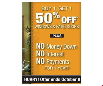 Buy 1 get 1 50% off windows and patio doors plus No money down, No interest, No payments for 1 year. Offer ends10/8/19