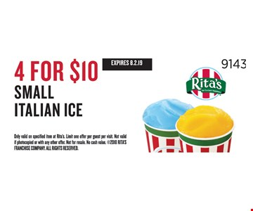 Small Italian Ice 4 for $10. Expires 8.2.19. Only valid on specified item at Rita's. Limit one offer per guest per visit. Not valid if photocopied or with any other offer. Not for resale. No cash value. 2018 Rita's franchise company. all rights reserved.