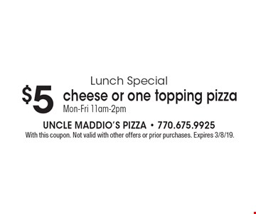 Lunch Special $5 cheese or one topping pizza Mon-Fri 11am-2pm. With this coupon. Not valid with other offers or prior purchases. Expires 3/8/19.