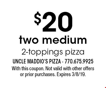 $20 two medium 2-toppings pizza. With this coupon. Not valid with other offers or prior purchases. Expires 3/8/19.
