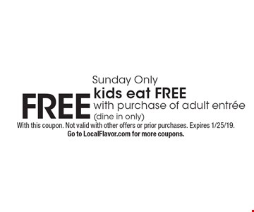 Sunday Only FREE kids eat FREE with purchase of adult entree (dine in only). With this coupon. Not valid with other offers or prior purchases. Expires 1/25/19.Go to LocalFlavor.com for more coupons.