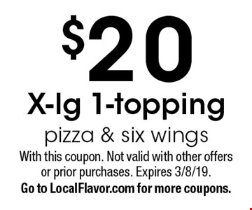 $20 X-lg 1-topping pizza & six wings. With this coupon. Not valid with other offers or prior purchases. Expires 3/8/19. Go to LocalFlavor.com for more coupons.