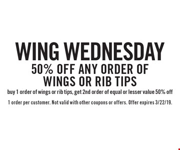 Wing Wednesday - 50% off any order of wings or rib tips. Buy 1 order of wings or rib tips, get 2nd order of equal or lesser value 50% off. 1 order per customer. Not valid with other coupons or offers. Offer expires 3/22/19.