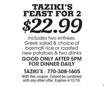 $22.99 Taziki's Feast For 2 includes two entrees, Greek salad & choice of basmati rice or roasted new potatoes & two drinks Good only after 5pm for dinner daily. With this coupon. Cannot be combined with any other offer. Expires 4/12/19.