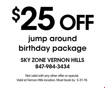 $25 OFF jump around birthday package. Not valid with any other offer or special. Valid at Vernon Hills location. Must book by3-31-19.