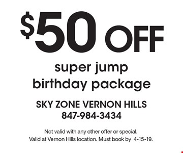 $50 OFF super jump birthday package. Not valid with any other offer or special. Valid at Vernon Hills location. Must book by 4-15-19.