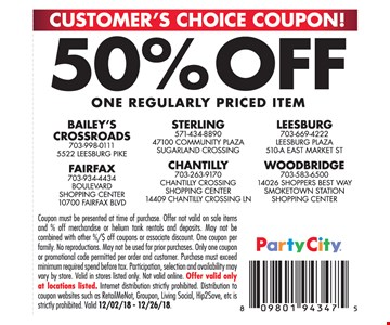 Customer's choice coupon. 50% off one regularly priced item. Coupon must be presented at time of purchase. Offer not valid on sale items and % off merchandise or helium tank rentals and deposits. May not be combined with other %/$ off coupons or associate discount. One coupon per family. No reproductions. May not be used for prior purchases. Only one coupon or promotional code permitted per order and customer. Purchase must exceed minimum required spend before tax. Participation, selection and availability may vary by store. Valid in stores listed only. Not valid online. Offer valid only at locations listed. Internet distribution strictly prohibited. Distribution to coupon websites such as RetailMeNot, Groupon, Living Social, Hip2Save, etc isstrictly prohibited. Valid 12/02/18 - 12/26/18.