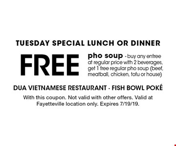 TUESDAY SPECIAL LUNCH OR DINNER FREE pho soup - buy any entree at regular price with 2 beverages, get 1 free regular pho soup (beef, meatball, chicken, tofu or house). With this coupon. Not valid with other offers. Valid at Fayetteville location only. Expires 7/19/19.