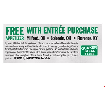 Free appetizer with entree purchase. Up to an $8 Value. Excludes 4-Wheelers. This coupon is not redeemable or refundable for cash. One time use only. Valid on dine-in only. Alcoholic beverages, merchandise, gift cards, tax and gratuity not included. One coupon per visit, per table. Not valid with any other offer or promotion. Valid only at the above listed Quaker Steak & Lube locations. The use of this coupon constitutes acceptance of these terms. May not be used on any third-party delivery providers. Expires 8/15/19 Promo #223326