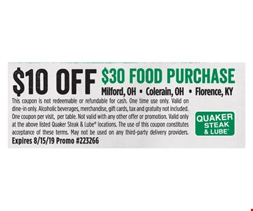 $10 off $30 food purchase. This coupon is not redeemable or refundable for cash. One time use only. Valid on dine-in only. Alcoholic beverages, merchandise, gift cards, tax and gratuity not included. One coupon per visit, per table. Not valid with any other offer or promotion. Valid only at the above listed Quaker Steak & Lube locations. The use of this coupon constitutes acceptance of these terms. May not be used on any third-party delivery providers. Expires 8/15/19 Promo #223266