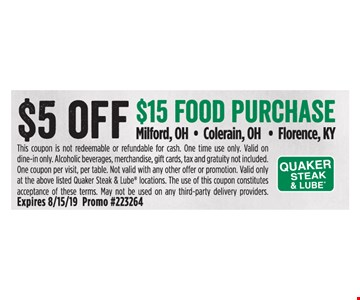 $5 off $15 food purchase. This coupon is not redeemable or refundable for cash. One time use only. Valid on dine-in only. Alcoholic beverages, merchandise, gift cards, tax and gratuity not included. One coupon per visit, per table. Not valid with any other offer or promotion. Valid only at the above listed Quaker Steak & Lube locations. The use of this coupon constitutes acceptance of these terms. May not be used on any third-party delivery providers. Expires 8/15/19 Promo #223264