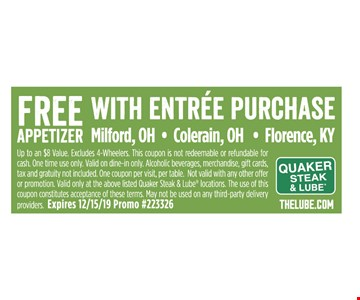 Free appetizer with entree purchase Up to an $8 Value. Excludes 4-Wheelers. This coupon is not redeemable or refundable forcash. One time use only. Valid on dine-in only. Alcoholic beverages, merchandise, gift cards, tax and gratuity not included. One coupon per visit, per table. Not valid with any other offer or promotion. Valid only at the above listed Quaker Steak & Lube locations. The use of this coupon constitutes acceptance of these terms. May not be used on any third-party delivery providers. Expires 12/15/19 Promo #223326