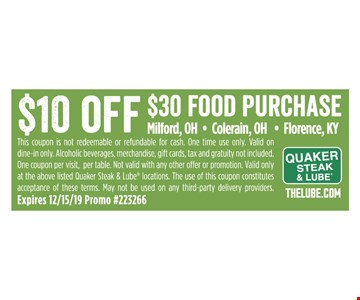 $10 off $30 Food Purchase This coupon is not redeemable or refundable for cash. One time use only. Valid on dine-in only. Alcoholic beverages, merchandise, gift cards, tax and gratuity not included. One coupon per visit, per table. Not valid with any other offer or promotion. Valid only at the above listed Quaker Steak & Lube locations. The use of this coupon constitutes acceptance of these terms. May not be used on any third-party delivery providers. Expires 12/15/19 Promo #223266