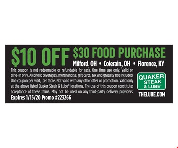 $10 off $30 food purchase. This coupon is not redeemable or refundable for cash. One time use only. Valid on dine-in only. Alcoholic beverages, merchandise, gift cards, tax and gratuity not included. One coupon per visit, per table. Not valid with any other offer or promotion. Valid only at the above listed Quaker Steak & Lube locations. The use of this coupon constitutes acceptance of these terms. May not be used on any third-party delivery providers. Expires 1/15/20. Promo #223266.