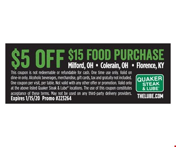 $5 off $15 food purchase. This coupon is not redeemable or refundable for cash. One time use only. Valid on dine-in only. Alcoholic beverages, merchandise, gift cards, tax and gratuity not included. One coupon per visit, per table. Not valid with any other offer or promotion. Valid only at the above listed Quaker Steak & Lube locations. The use of this coupon constitutes acceptance of these terms. May not be used on any third-party delivery providers. Expires 1/15/20. Promo #223264.