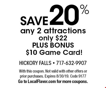 Save 20% any 2 attractions, only $22 PLUS BONUS $10 Game Card! With this coupon. Not valid with other offers or prior purchases. Expires 8/30/19. Code 9177. Go to LocalFlavor.com for more coupons.