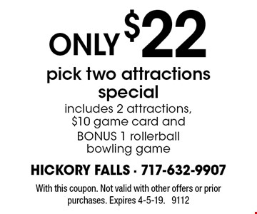 ONLY $22 pick-two-attractions special. Includes 2 attractions, $10 game card and BONUS 1 rollerball bowling game. With this coupon. Not valid with other offers or prior purchases. Expires 4-5-19. 9112