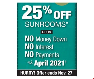 25% off sunrooms plus no money, no interest, no payments til April 2021. Offer ends 11-27-19. PROMO CODE: RL *Discount applies to MSRP. Some restrictions apply. See store for details. Not valid on prior sales or previous quotes. May not be used in conjunction with other offers or discounts. Franchise/dealer participation varies. Subject to credit approval. Interest is billed during the promotional period but all interest is waived if the purchase amount is paid in full within 18 months. No promo payments due. An account activation fee of $39 may apply with the customer's first payment and is not reflected in any payment amounts shown. Financing for GreenSky consumer credit programs is provided by federally insured, federal and state chartered financial institutions without regard to race, color, religion, national origin, sex or familial status. See store for details. Franchise/dealer participation varies. Copyright 2019 Patio Enclosures.