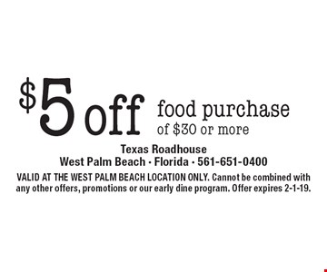 $5 off food purchase of $30 or more. VALID AT THE WEST PALM BEACH LOCATION ONLY. Cannot be combined with any other offers, promotions or our early dine program. Offer expires 2-1-19.