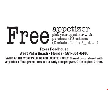 Free appetizer. Pick your appetizer with purchase of 2 entrees (Excludes Combo Appetizer). VALID AT THE WEST PALM BEACH LOCATION ONLY. Cannot be combined with any other offers, promotions or our early dine program. Offer expires 2-1-19.