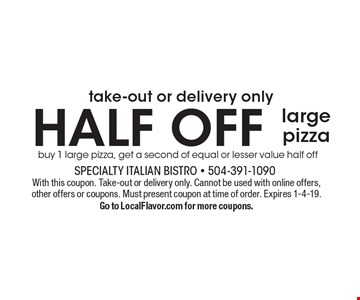Take-out or delivery only. Half Off large pizza, buy 1 large pizza, get a second of equal or lesser value half off. With this coupon. Take-out or delivery only. Cannot be used with online offers, other offers or coupons. Must present coupon at time of order. Expires 1-4-19. Go to LocalFlavor.com for more coupons.