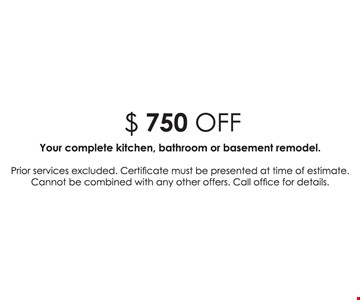 $750 off your complete kitchen, bathroom or basement remodel. Prior services excluded. Certificate must be presented at time of estimate. Cannot be combined with any other offers. Call office for details.
