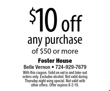 $10 off any purchase of $50 or more. With this coupon. Valid on eat in and take-out orders only. Excludes alcohol. Not valid during Thursday night wing special. Not valid with other offers. Offer expires 8-2-19.