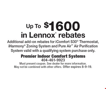 Up To $1600 in Lennox® rebates. Additional add-on rebates for iComfort S30® Thermostat, iHarmony® Zoning System and Pure Air™ Air Purification System valid with a qualifying system purchase only.. Must present coupon. See dealer for more information. May not be combined with other offers. Offer expires 8-9-19.