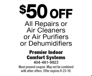 $50 off All Repairs or Air Cleaners or Air Purifiers or Dehumidifiers. Must present coupon. May not be combined with other offers. Offer expires 8-23-19.