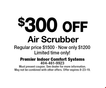 $300 off Air Scrubber. Regular price $1500 - Now only $1200Limited time only!. Must present coupon. See dealer for more information. May not be combined with other offers. Offer expires 8-23-19.