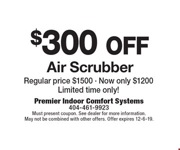 $300 off Air Scrubber. Regular price $1500 - Now only $1200 Limited time only! Must present coupon. See dealer for more information. May not be combined with other offers. Offer expires 12-6-19.