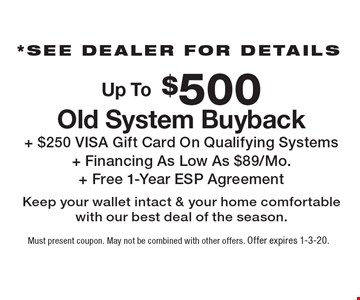 *See dealer for details Up To $500 Old System Buyback + $250 VISA Gift Card On Qualifying Systems + Financing As Low As $89/Mo. + Free 1-Year ESP Agreement Keep your wallet intact & your home comfortable with our best deal of the season.†. Must present coupon. May not be combined with other offers. Offer expires 1-3-20.