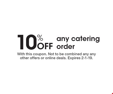 10% Off any catering order. With this coupon. Not to be combined any any other offers or online deals. Expires 2-1-19.